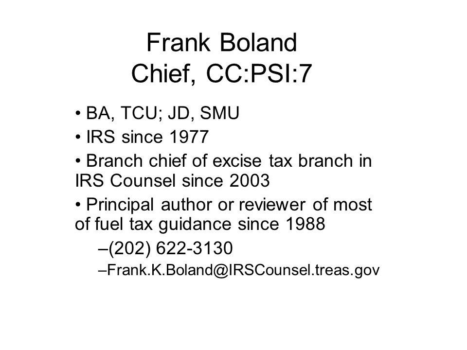 Frank Boland Chief, CC:PSI:7 BA, TCU; JD, SMU IRS since 1977 Branch chief of excise tax branch in IRS Counsel since 2003 Principal author or reviewer