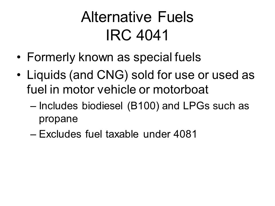 Alternative Fuels IRC 4041 Formerly known as special fuels Liquids (and CNG) sold for use or used as fuel in motor vehicle or motorboat –Includes biodiesel (B100) and LPGs such as propane –Excludes fuel taxable under 4081