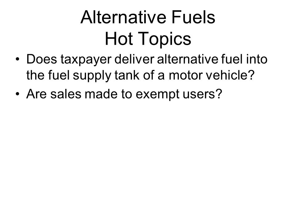 Alternative Fuels Hot Topics Does taxpayer deliver alternative fuel into the fuel supply tank of a motor vehicle.