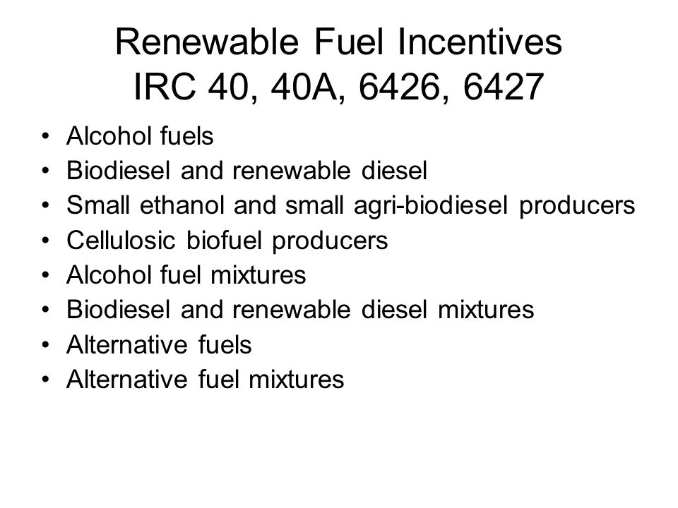 Renewable Fuel Incentives IRC 40, 40A, 6426, 6427 Alcohol fuels Biodiesel and renewable diesel Small ethanol and small agri-biodiesel producers Cellulosic biofuel producers Alcohol fuel mixtures Biodiesel and renewable diesel mixtures Alternative fuels Alternative fuel mixtures