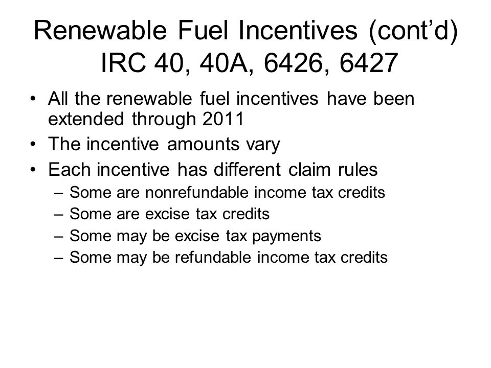 Renewable Fuel Incentives (contd) IRC 40, 40A, 6426, 6427 All the renewable fuel incentives have been extended through 2011 The incentive amounts vary Each incentive has different claim rules –Some are nonrefundable income tax credits –Some are excise tax credits –Some may be excise tax payments –Some may be refundable income tax credits