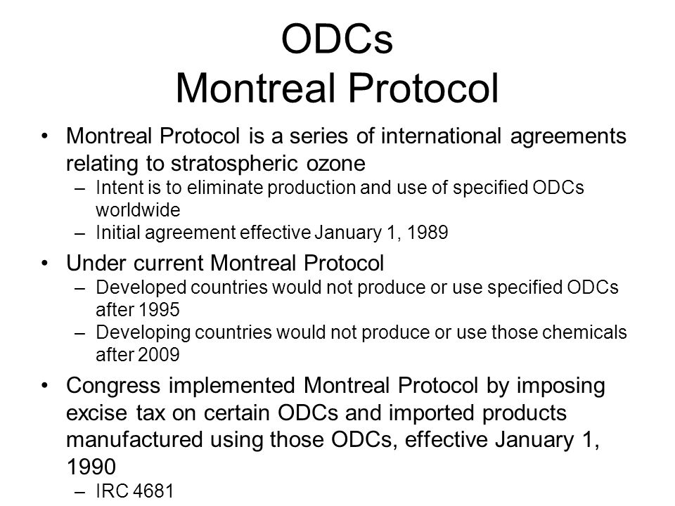 ODCs Montreal Protocol Montreal Protocol is a series of international agreements relating to stratospheric ozone –Intent is to eliminate production and use of specified ODCs worldwide –Initial agreement effective January 1, 1989 Under current Montreal Protocol –Developed countries would not produce or use specified ODCs after 1995 –Developing countries would not produce or use those chemicals after 2009 Congress implemented Montreal Protocol by imposing excise tax on certain ODCs and imported products manufactured using those ODCs, effective January 1, 1990 –IRC 4681