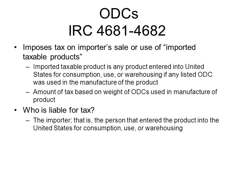 ODCs IRC 4681-4682 Imposes tax on importers sale or use of imported taxable products –Imported taxable product is any product entered into United Stat