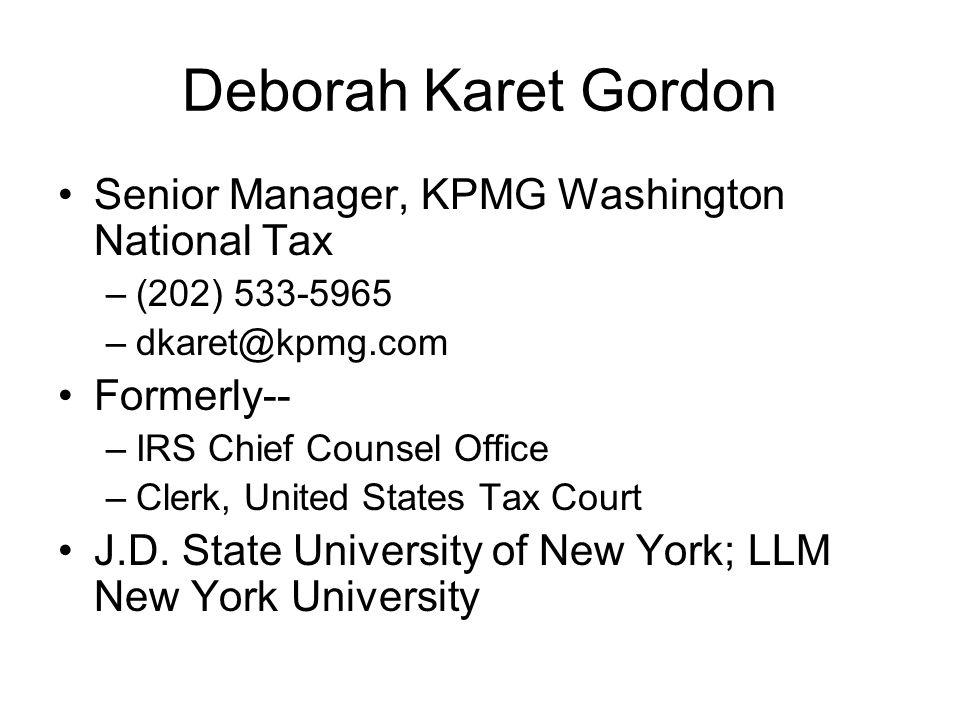 Deborah Karet Gordon Senior Manager, KPMG Washington National Tax –(202) 533-5965 –dkaret@kpmg.com Formerly-- –IRS Chief Counsel Office –Clerk, United States Tax Court J.D.