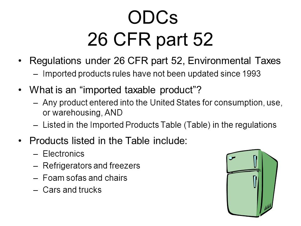 ODCs 26 CFR part 52 Regulations under 26 CFR part 52, Environmental Taxes –Imported products rules have not been updated since 1993 What is an imported taxable product.
