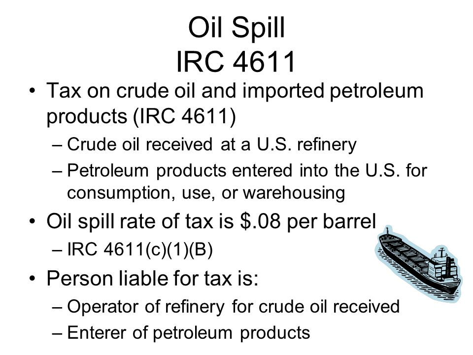Oil Spill IRC 4611 Tax on crude oil and imported petroleum products (IRC 4611) –Crude oil received at a U.S.