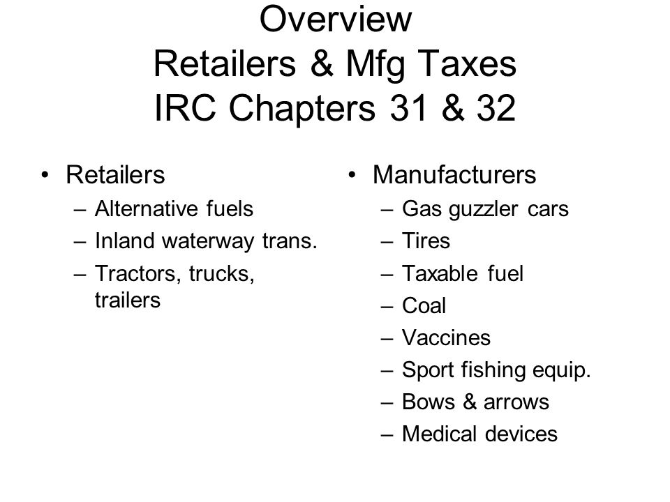 Overview Retailers & Mfg Taxes IRC Chapters 31 & 32 Retailers –Alternative fuels –Inland waterway trans. –Tractors, trucks, trailers Manufacturers –Ga