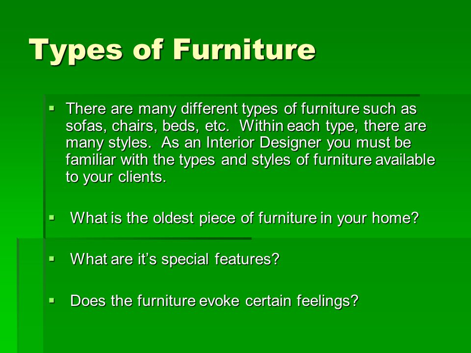 Types of Furniture There are many different types of furniture such as sofas, chairs, beds, etc. Within each type, there are many styles. As an Interi