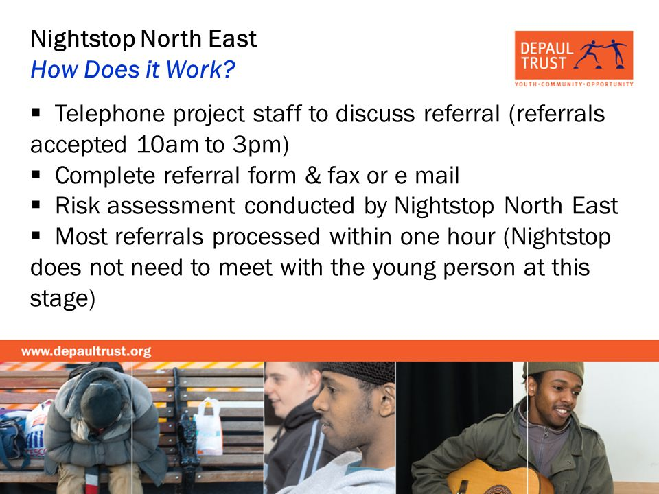 Nightstop North East How Does it Work? Telephone project staff to discuss referral (referrals accepted 10am to 3pm) Complete referral form & fax or e