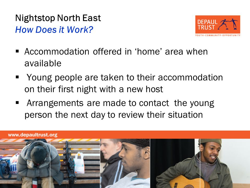 Nightstop North East How Does it Work? Accommodation offered in home area when available Young people are taken to their accommodation on their first