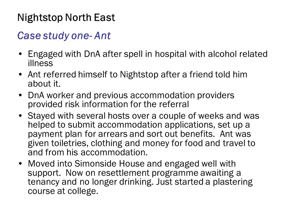 Nightstop North East Case study one- Ant Engaged with DnA after spell in hospital with alcohol related illness Ant referred himself to Nightstop after