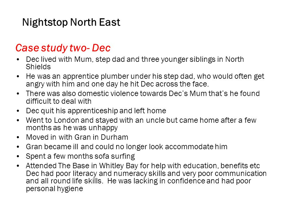 Nightstop North East Case study two- Dec Dec lived with Mum, step dad and three younger siblings in North Shields He was an apprentice plumber under his step dad, who would often get angry with him and one day he hit Dec across the face.