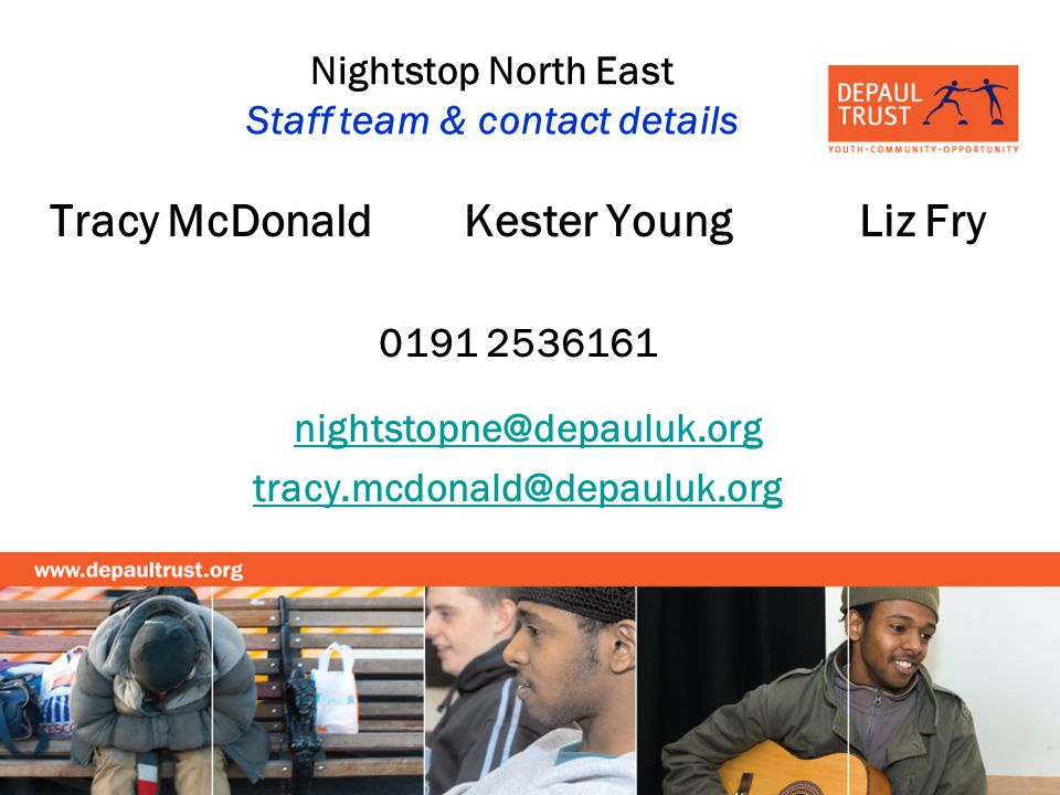 Nightstop North East Staff team & contact details Tracy McDonald Kester Young Liz Fry 0191 2536161 nightstopne@depauluk.org tracy.mcdonald@depauluk.org