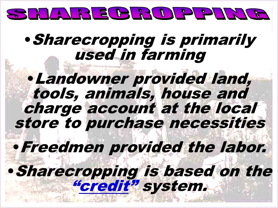 Sharecropping is primarily used in farming Landowner provided land, tools, animals, house and charge account at the local store to purchase necessities Freedmen provided the labor.
