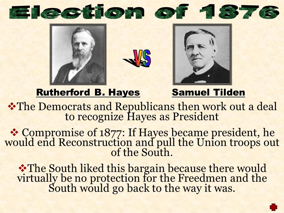The Democrats and Republicans then work out a deal to recognize Hayes as President Compromise of 1877: If Hayes became president, he would end Reconstruction and pull the Union troops out of the South.