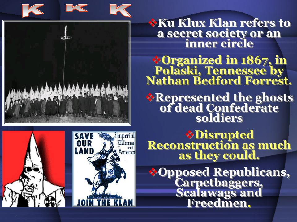 Ku Klux Klan refers to a secret society or an inner circle Organized in 1867, in Polaski, Tennessee by Nathan Bedford Forrest.
