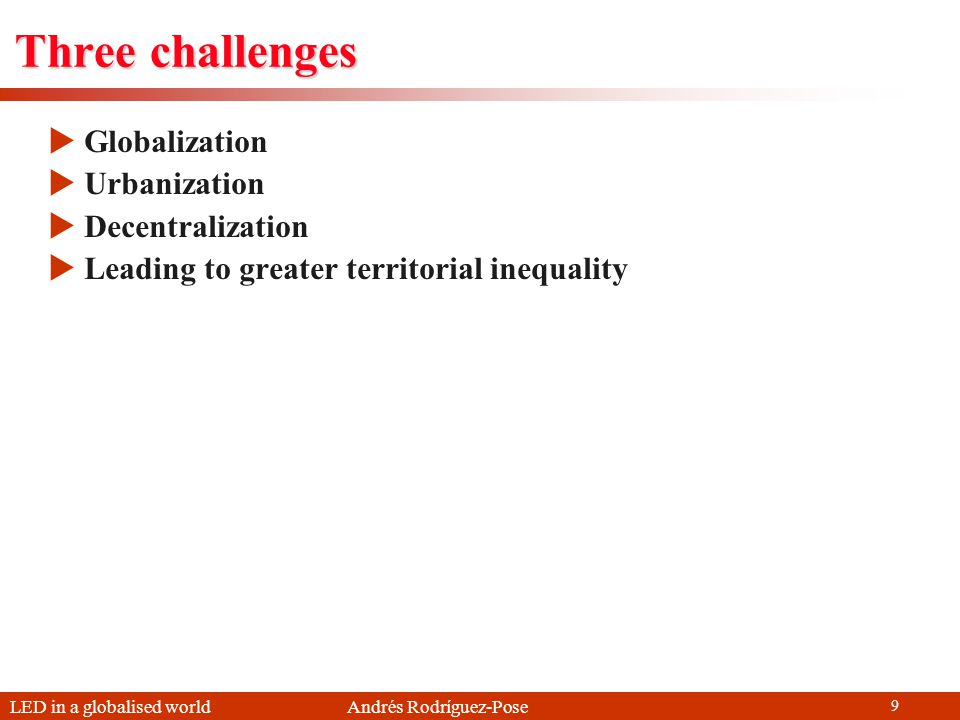 LED in a globalised world Andrés Rodríguez-Pose 9 Three challenges Globalization Urbanization Decentralization Leading to greater territorial inequali