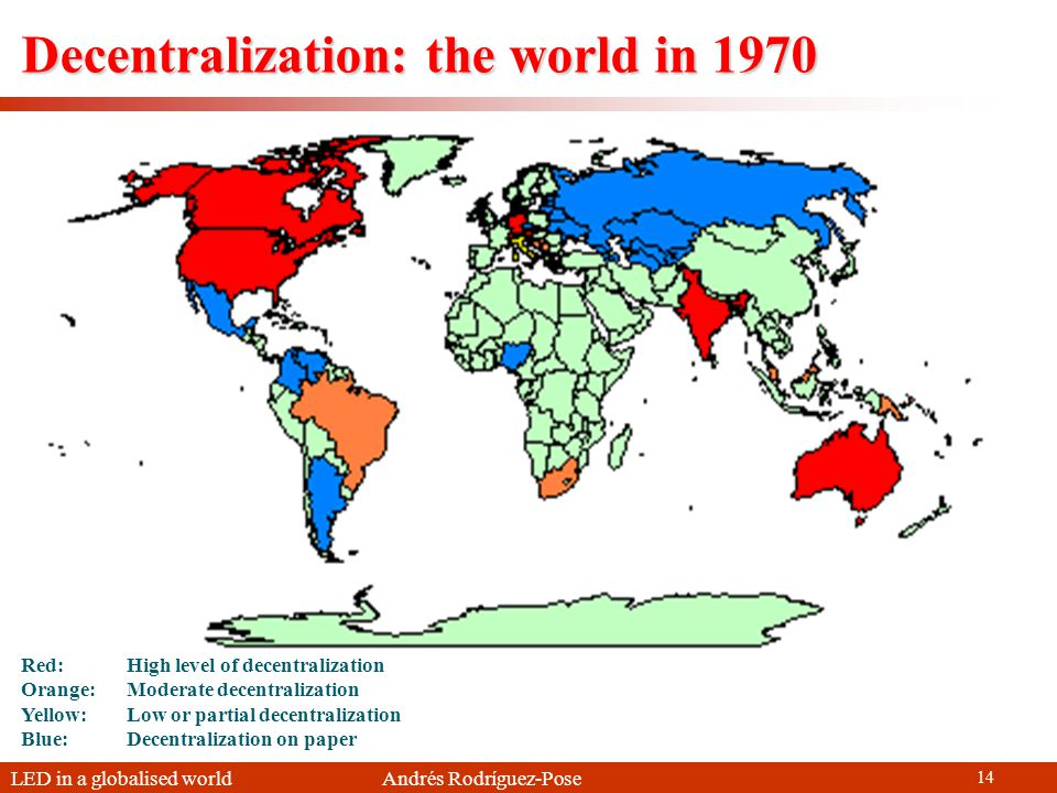 LED in a globalised world Andrés Rodríguez-Pose 14 Red: High level of decentralization Orange: Moderate decentralization Yellow: Low or partial decentralization Blue: Decentralization on paper Decentralization: the world in 1970