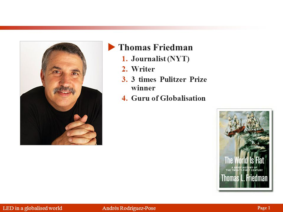 LED in a globalised world Andrés Rodríguez-Pose Page 1 Thomas Friedman 1.Journalist (NYT) 2.Writer 3.3 times Pulitzer Prize winner 4.Guru of Globalisation