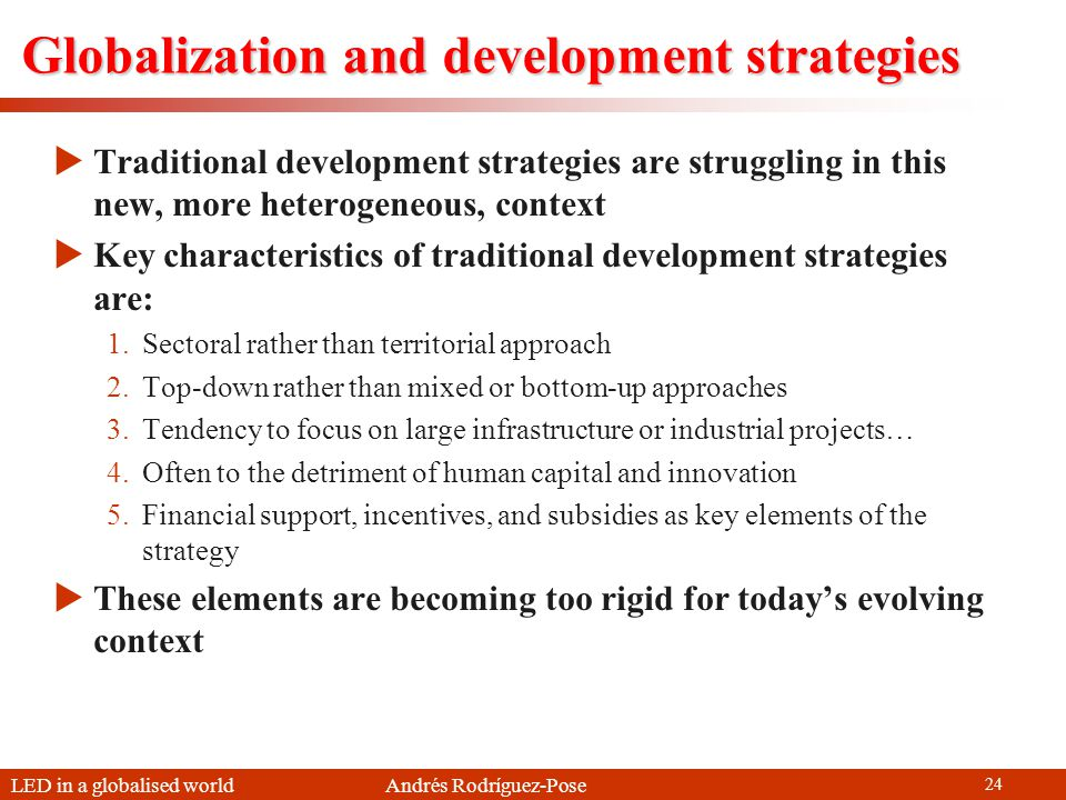 LED in a globalised world Andrés Rodríguez-Pose 24 Globalization and development strategies Traditional development strategies are struggling in this new, more heterogeneous, context Key characteristics of traditional development strategies are: 1.Sectoral rather than territorial approach 2.Top-down rather than mixed or bottom-up approaches 3.Tendency to focus on large infrastructure or industrial projects… 4.Often to the detriment of human capital and innovation 5.Financial support, incentives, and subsidies as key elements of the strategy These elements are becoming too rigid for todays evolving context