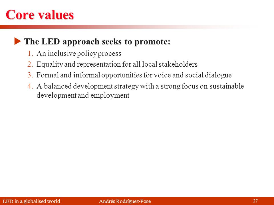 LED in a globalised world Andrés Rodríguez-Pose 27 Core values The LED approach seeks to promote: 1.An inclusive policy process 2.Equality and represe