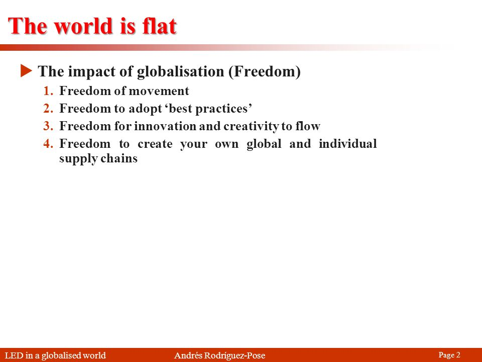 LED in a globalised world Andrés Rodríguez-Pose Page 2 The world is flat The impact of globalisation (Freedom) 1.Freedom of movement 2.Freedom to adopt best practices 3.Freedom for innovation and creativity to flow 4.Freedom to create your own global and individual supply chains