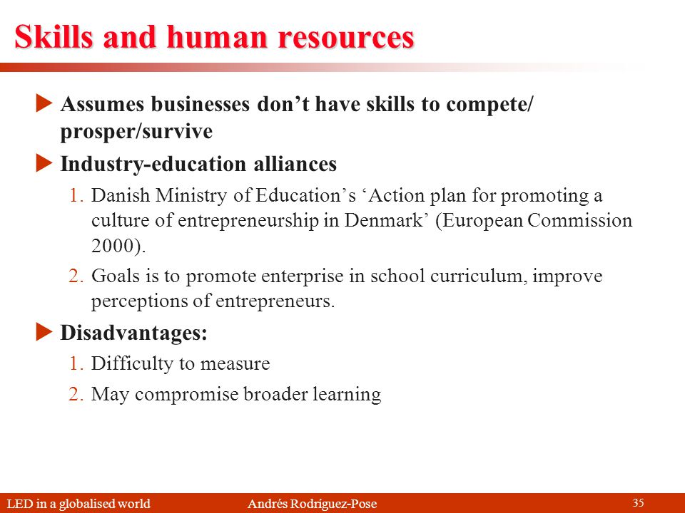 LED in a globalised world Andrés Rodríguez-Pose 35 Skills and human resources Assumes businesses dont have skills to compete/ prosper/survive Industry-education alliances 1.Danish Ministry of Educations Action plan for promoting a culture of entrepreneurship in Denmark (European Commission 2000).