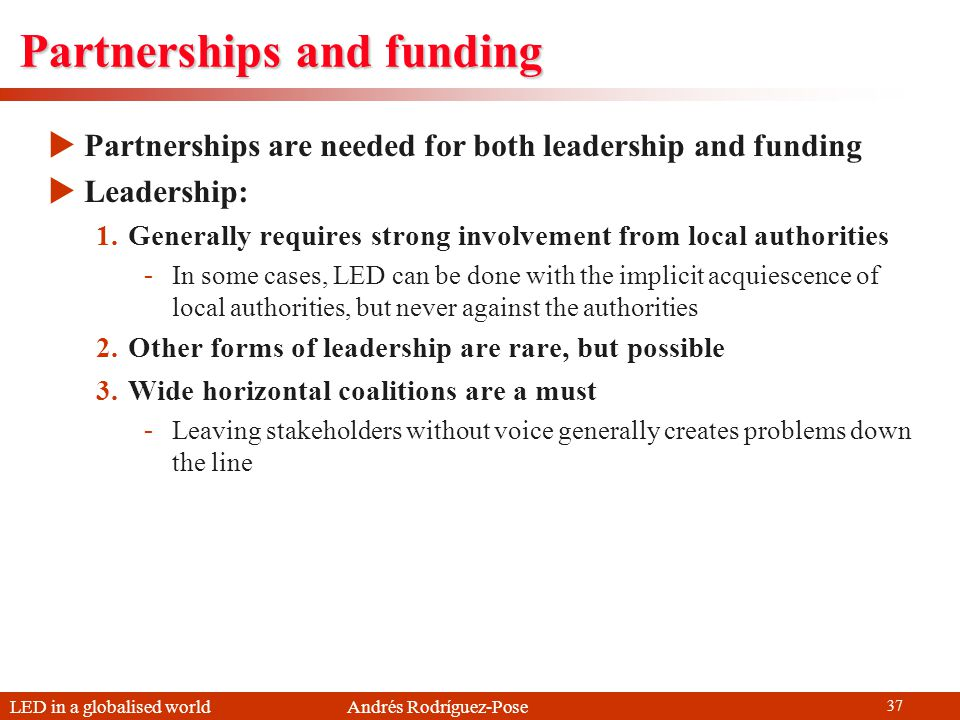 LED in a globalised world Andrés Rodríguez-Pose 37 Partnerships and funding Partnerships are needed for both leadership and funding Leadership: 1.Generally requires strong involvement from local authorities -In some cases, LED can be done with the implicit acquiescence of local authorities, but never against the authorities 2.Other forms of leadership are rare, but possible 3.Wide horizontal coalitions are a must -Leaving stakeholders without voice generally creates problems down the line