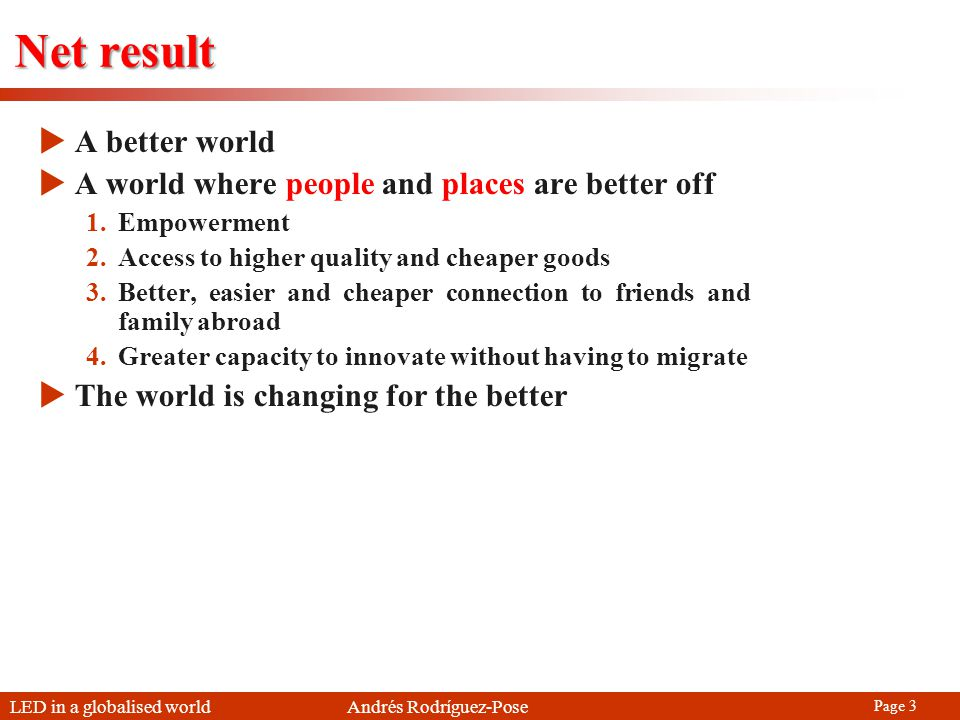 LED in a globalised world Andrés Rodríguez-Pose Page 3 Net result A better world A world where people and places are better off 1.Empowerment 2.Access to higher quality and cheaper goods 3.Better, easier and cheaper connection to friends and family abroad 4.Greater capacity to innovate without having to migrate The world is changing for the better