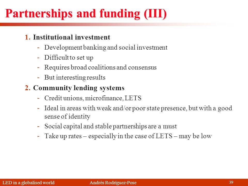 LED in a globalised world Andrés Rodríguez-Pose 39 Partnerships and funding (III) 1.Institutional investment -Development banking and social investmen