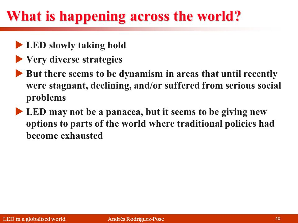 LED in a globalised world Andrés Rodríguez-Pose 40 What is happening across the world? LED slowly taking hold Very diverse strategies But there seems