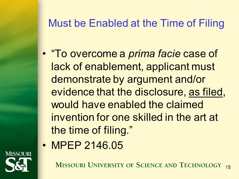 15 Must be Enabled at the Time of Filing To overcome a prima facie case of lack of enablement, applicant must demonstrate by argument and/or evidence