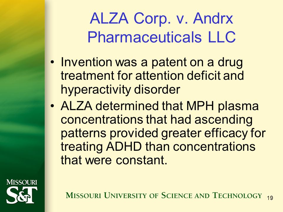19 ALZA Corp. v. Andrx Pharmaceuticals LLC Invention was a patent on a drug treatment for attention deficit and hyperactivity disorder ALZA determined