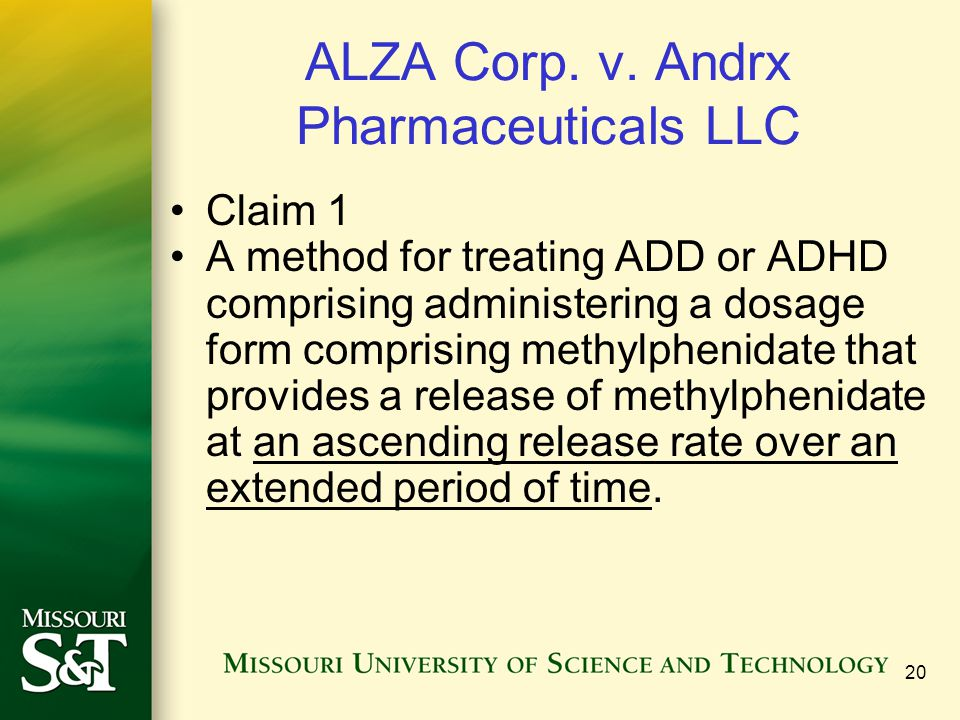 20 ALZA Corp. v. Andrx Pharmaceuticals LLC Claim 1 A method for treating ADD or ADHD comprising administering a dosage form comprising methylphenidate