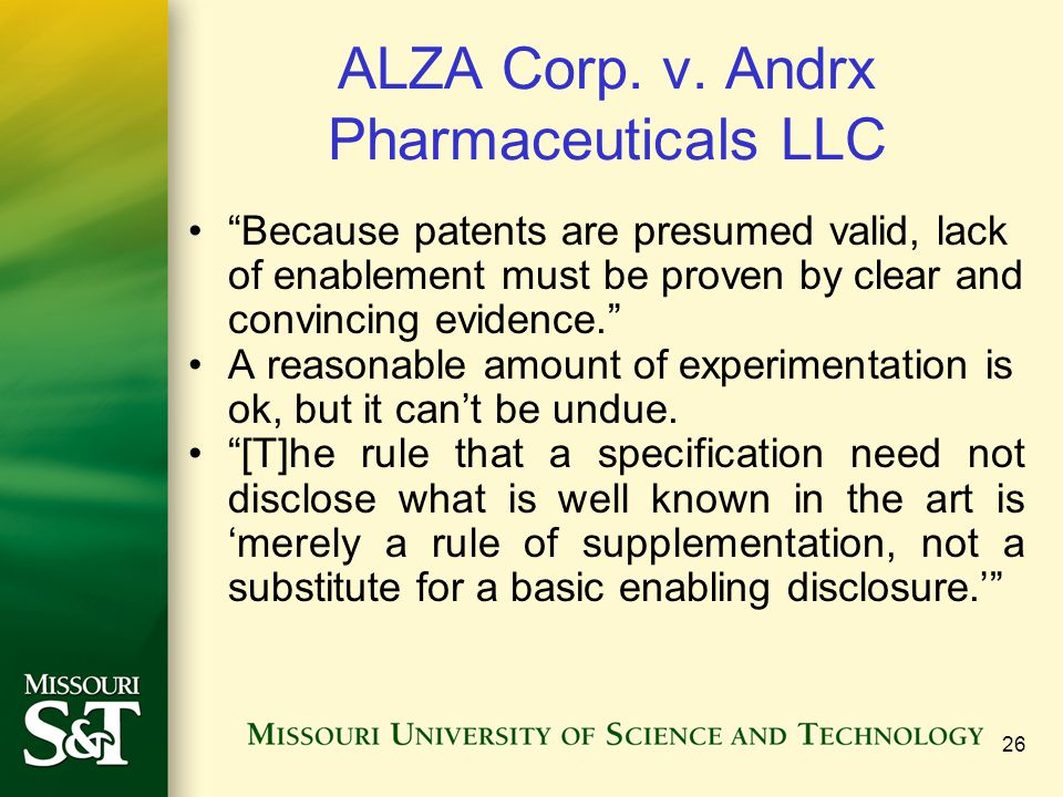 26 ALZA Corp. v. Andrx Pharmaceuticals LLC Because patents are presumed valid, lack of enablement must be proven by clear and convincing evidence. A r