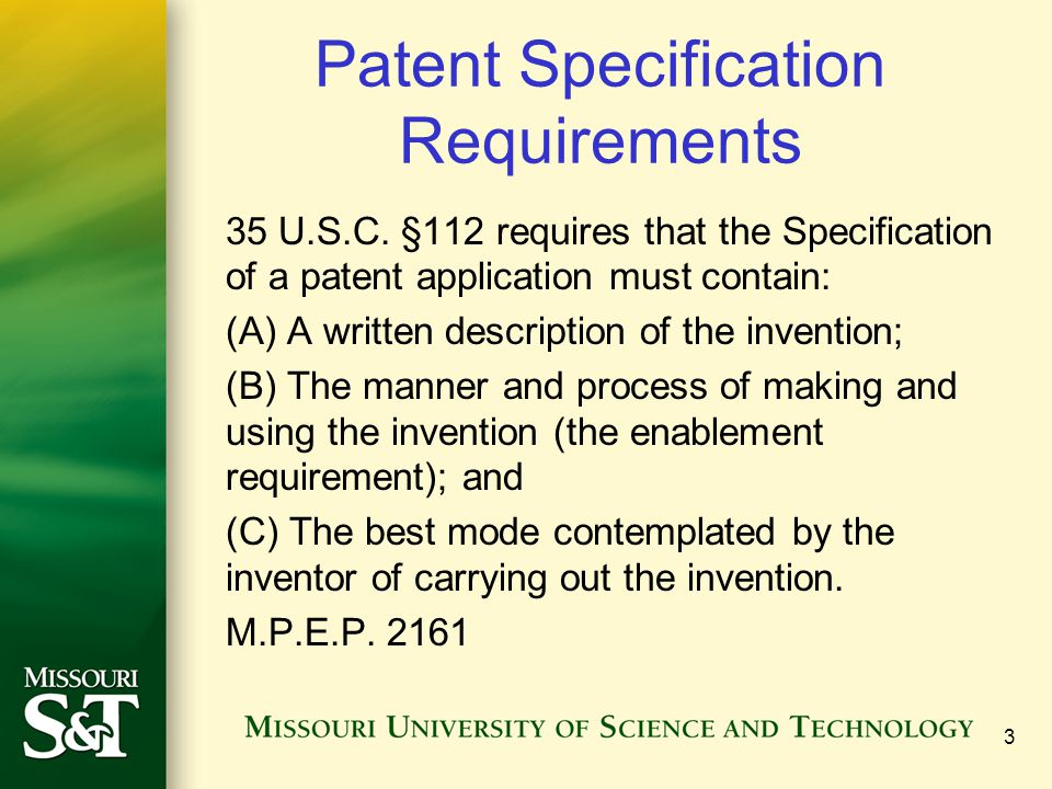 3 Patent Specification Requirements 35 U.S.C. §112 requires that the Specification of a patent application must contain: (A) A written description of