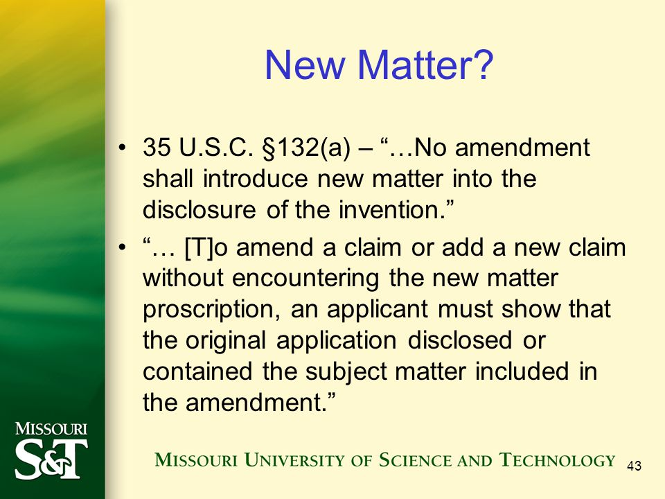 43 New Matter? 35 U.S.C. §132(a) – …No amendment shall introduce new matter into the disclosure of the invention. … [T]o amend a claim or add a new cl