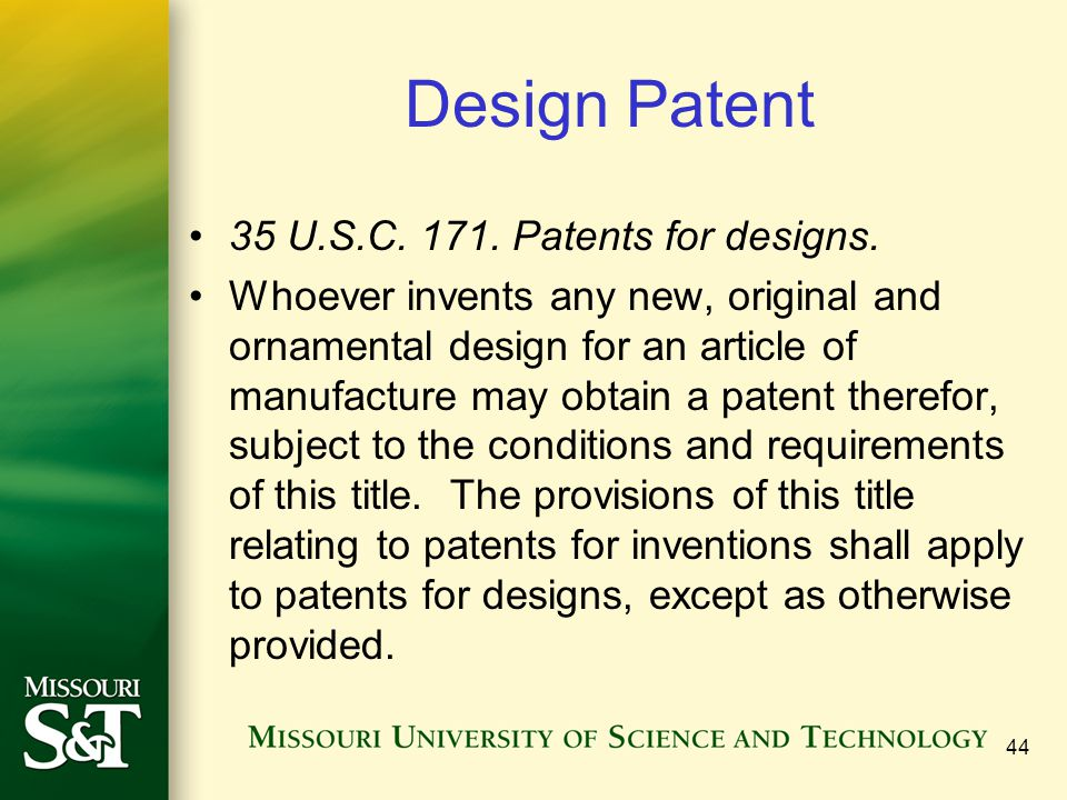 44 Design Patent 35 U.S.C. 171. Patents for designs. Whoever invents any new, original and ornamental design for an article of manufacture may obtain