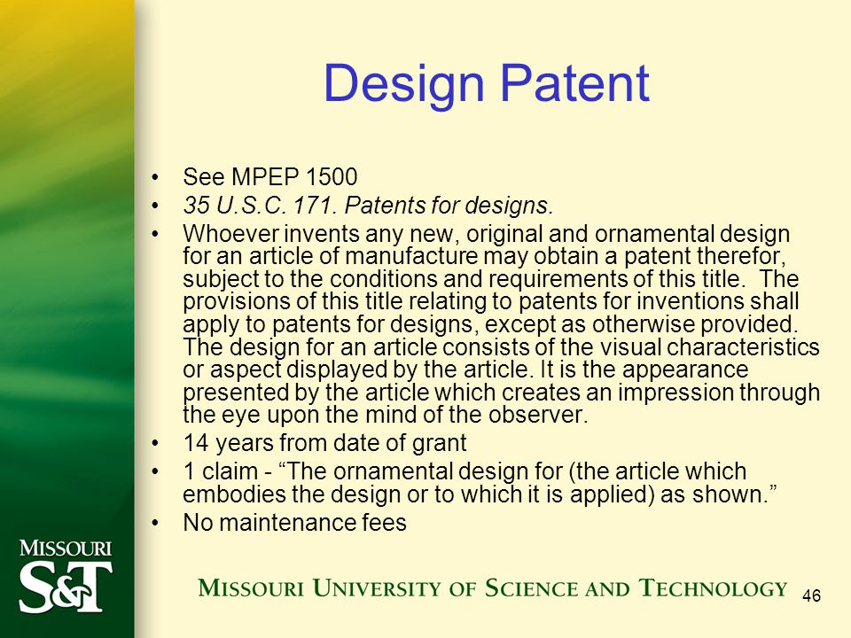 46 Design Patent See MPEP 1500 35 U.S.C. 171. Patents for designs. Whoever invents any new, original and ornamental design for an article of manufactu