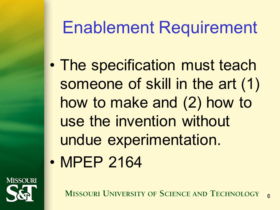 7 Enablement Enablement = how to make and use the invention §112 ¶1 … requires both that the applicant disclose how to make and how to use the claimed invention, as well as that the specification must include a written description of the invention.