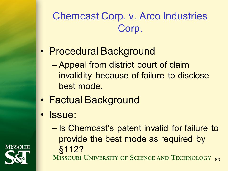 63 Chemcast Corp. v. Arco Industries Corp. Procedural Background –Appeal from district court of claim invalidity because of failure to disclose best m