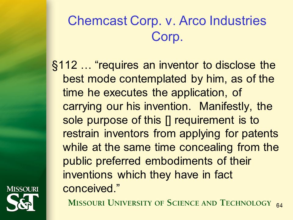 64 Chemcast Corp. v. Arco Industries Corp. §112 … requires an inventor to disclose the best mode contemplated by him, as of the time he executes the a