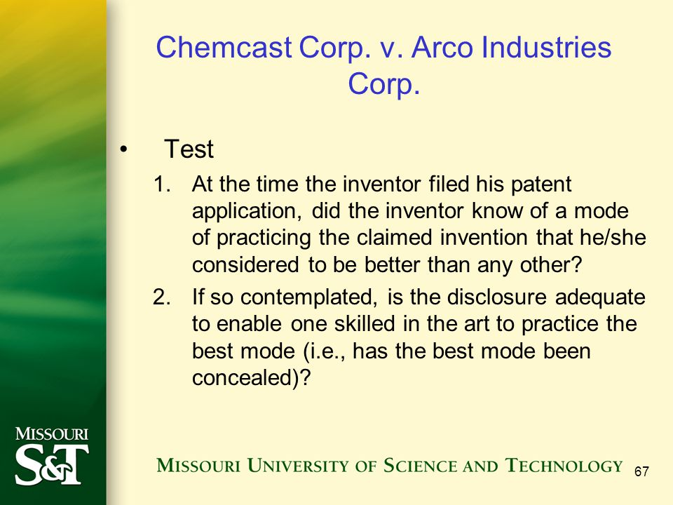 67 Chemcast Corp. v. Arco Industries Corp. Test 1.At the time the inventor filed his patent application, did the inventor know of a mode of practicing