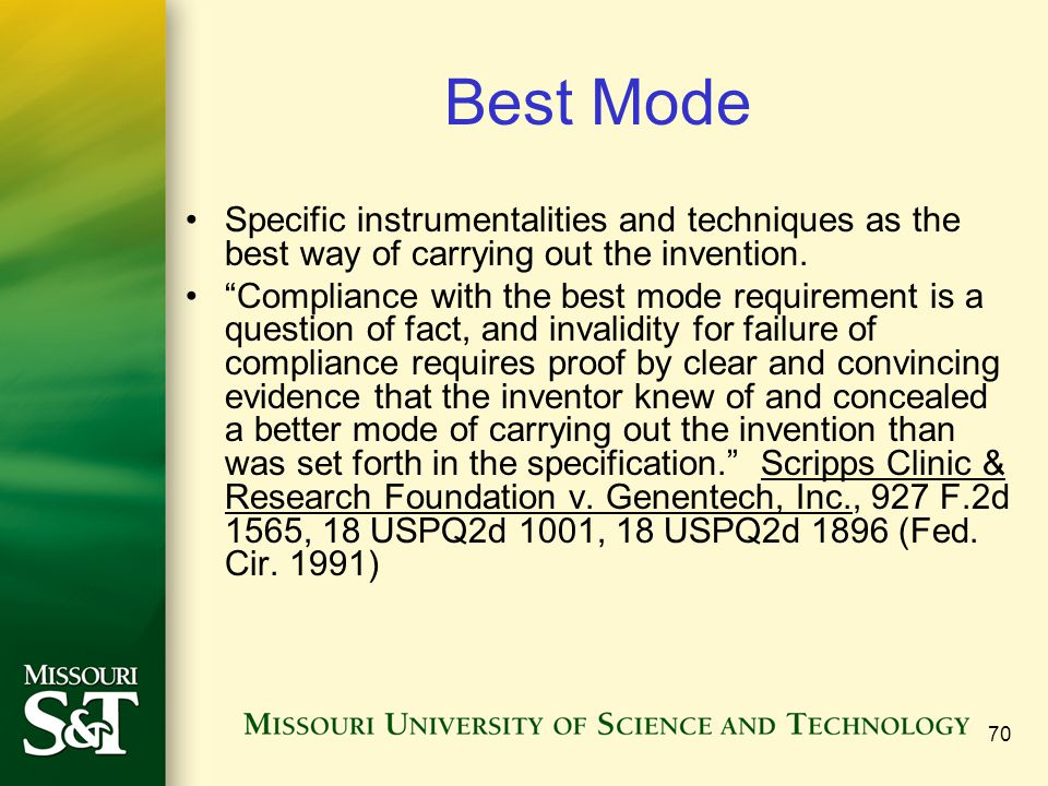 70 Best Mode Specific instrumentalities and techniques as the best way of carrying out the invention. Compliance with the best mode requirement is a q