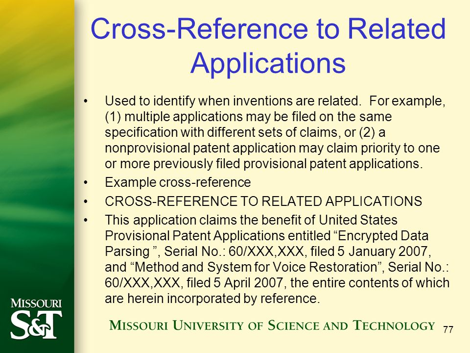 77 Cross-Reference to Related Applications Used to identify when inventions are related. For example, (1) multiple applications may be filed on the sa