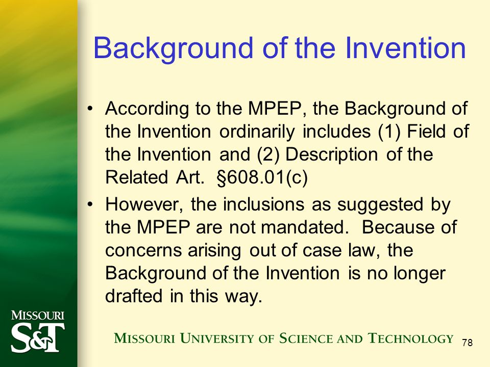 78 Background of the Invention According to the MPEP, the Background of the Invention ordinarily includes (1) Field of the Invention and (2) Descripti