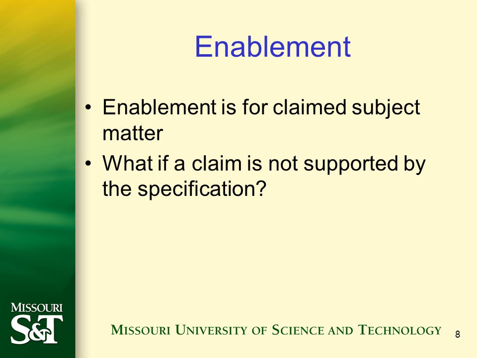 8 Enablement Enablement is for claimed subject matter What if a claim is not supported by the specification?