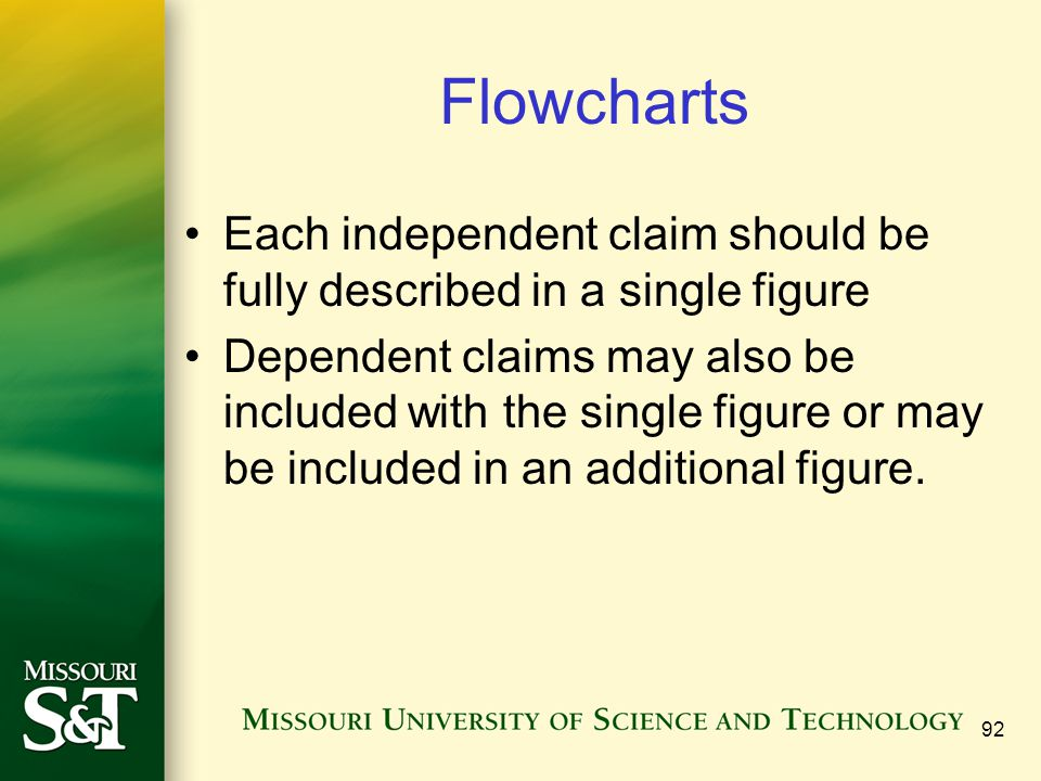 92 Flowcharts Each independent claim should be fully described in a single figure Dependent claims may also be included with the single figure or may