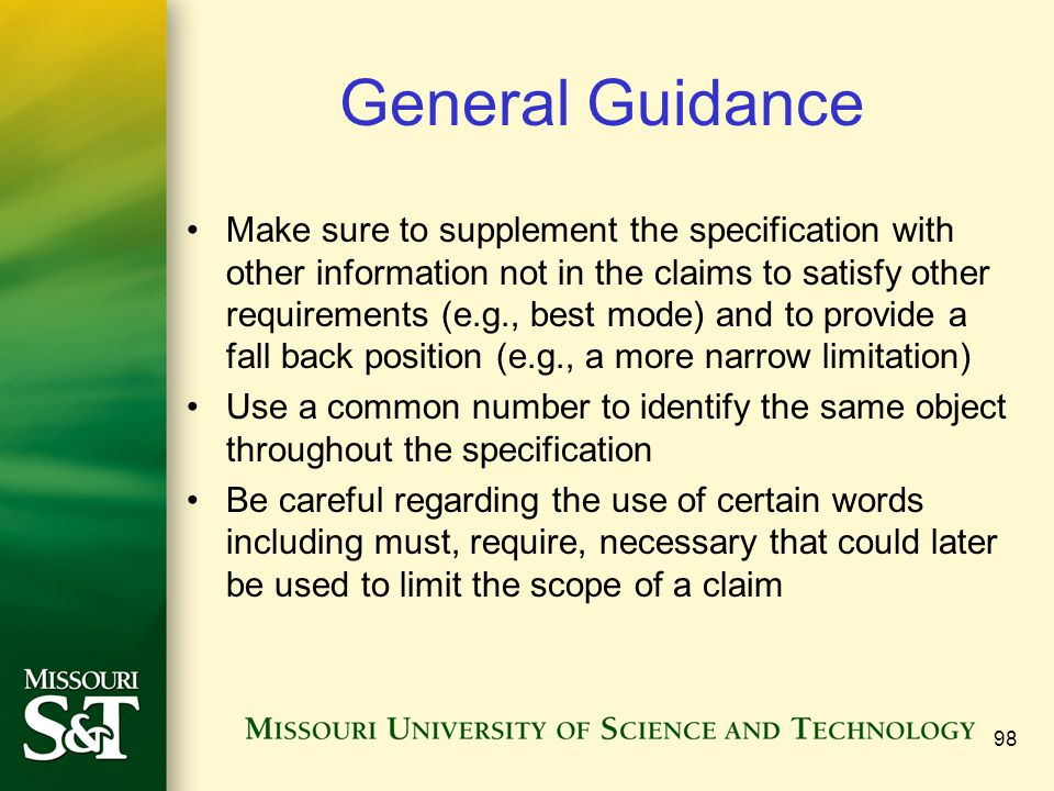 98 General Guidance Make sure to supplement the specification with other information not in the claims to satisfy other requirements (e.g., best mode)