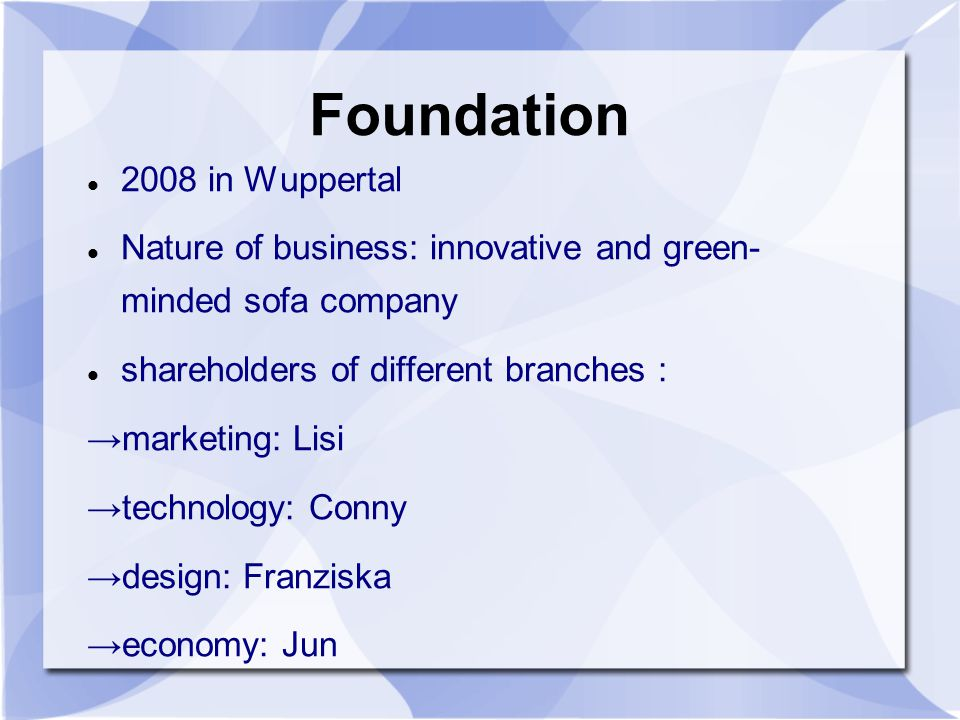 Foundation 2008 in Wuppertal Nature of business: innovative and green- minded sofa company shareholders of different branches : marketing: Lisi technology: Conny design: Franziska economy: Jun